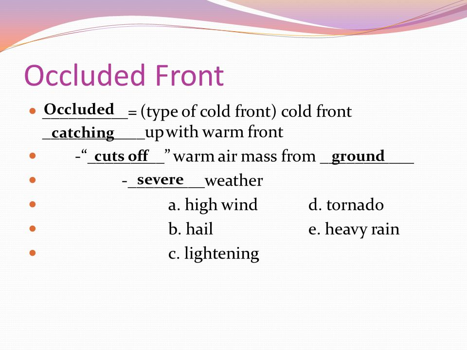 Occluded Front __________= (type of cold front) cold front ____________up with warm front. - _________ warm air mass from ___________.