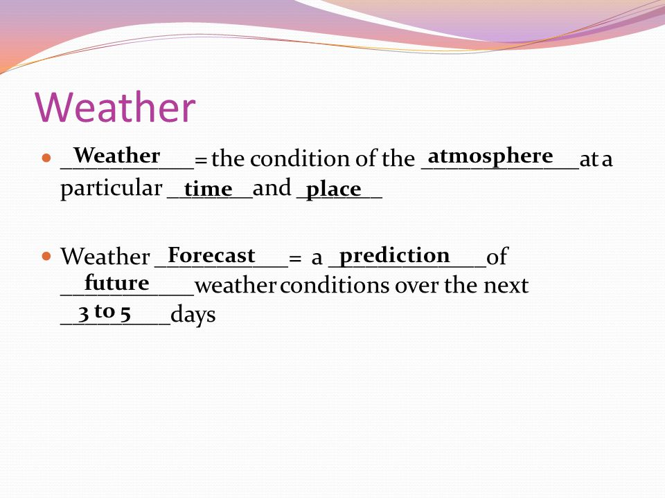 Weather ___________= the condition of the _____________at a particular _______and _______.