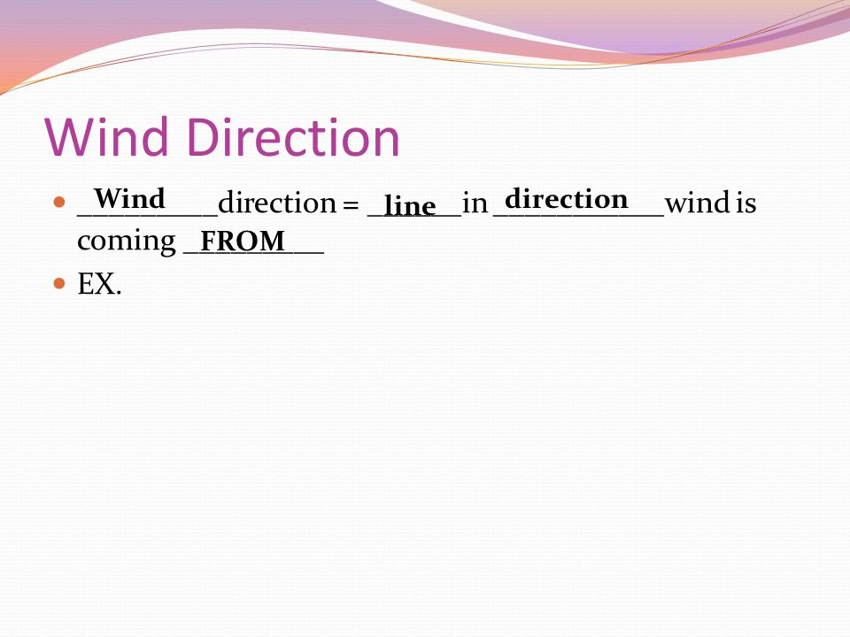 Wind Direction _________direction = ______in ___________wind is coming _________. EX. Wind. direction.