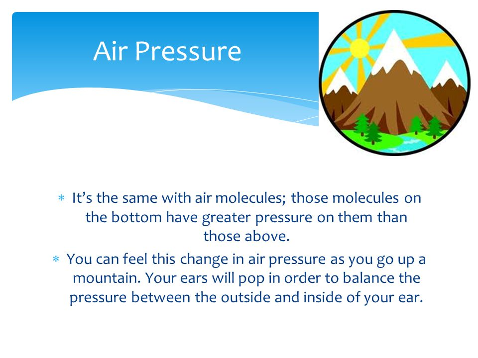 Air Pressure It's the same with air molecules; those molecules on the bottom have greater pressure on them than those above.