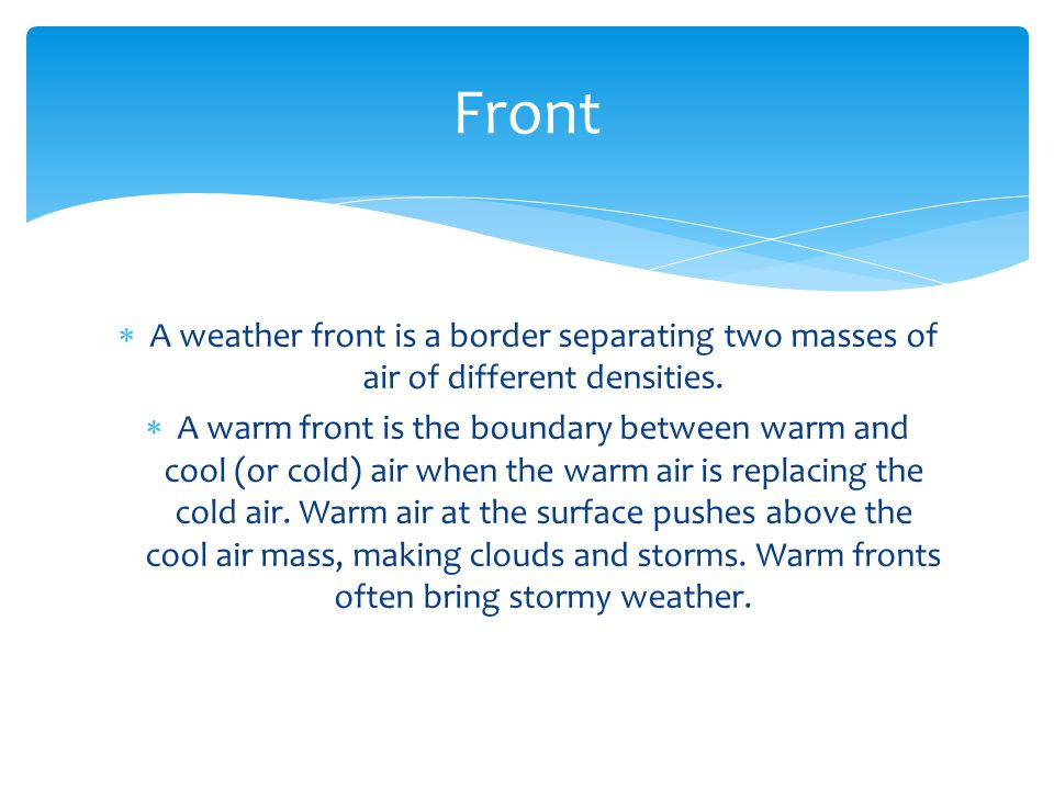 Front A weather front is a border separating two masses of air of different densities.