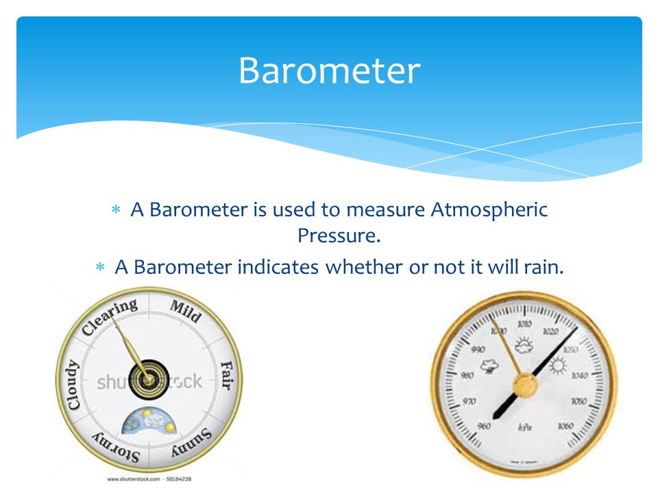 Barometer A Barometer is used to measure Atmospheric Pressure.