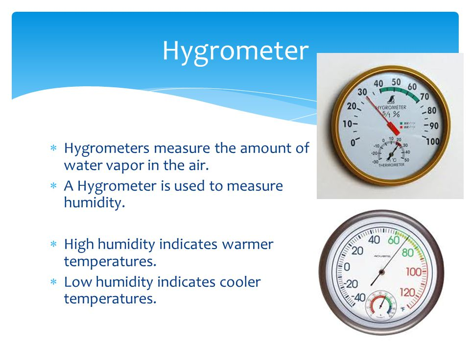 Hygrometer Hygrometers measure the amount of water vapor in the air.