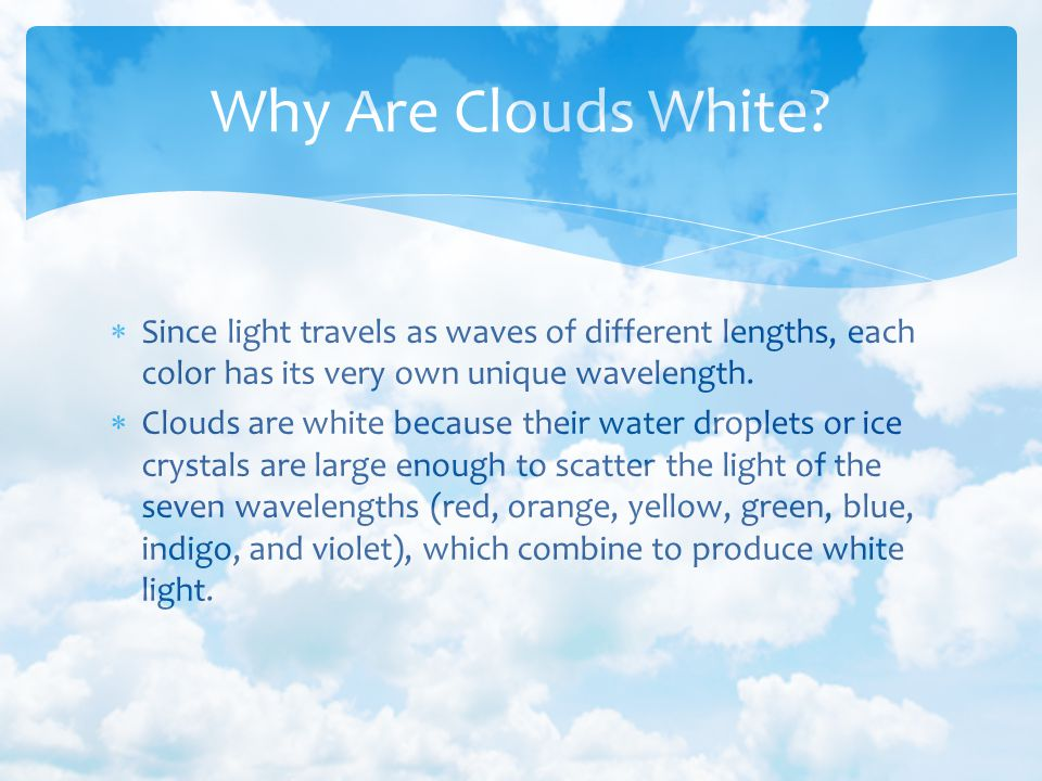 Why Are Clouds White Since light travels as waves of different lengths, each color has its very own unique wavelength.