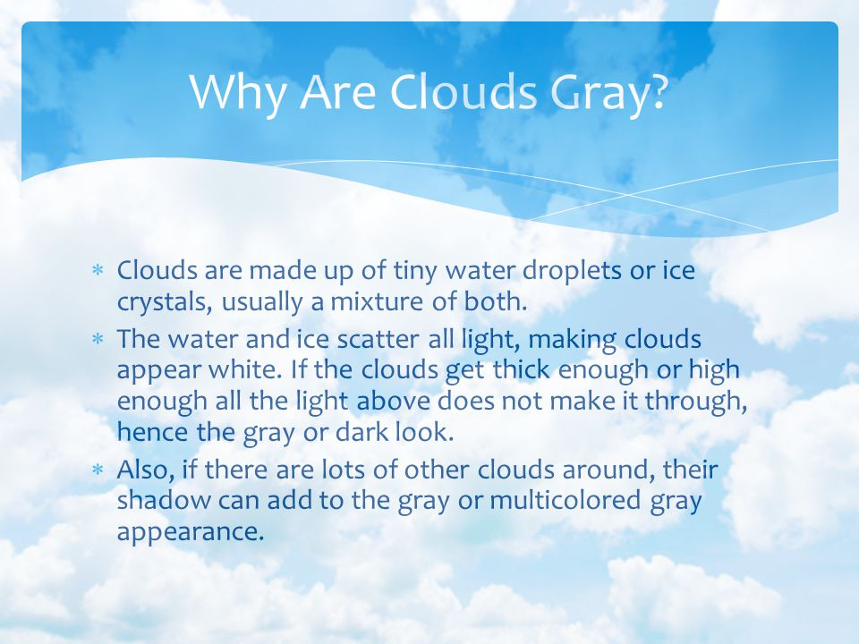 Why Are Clouds Gray Clouds are made up of tiny water droplets or ice crystals, usually a mixture of both.