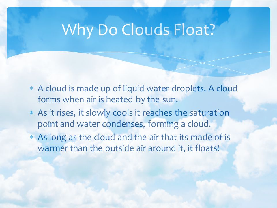 Why Do Clouds Float A cloud is made up of liquid water droplets. A cloud forms when air is heated by the sun.