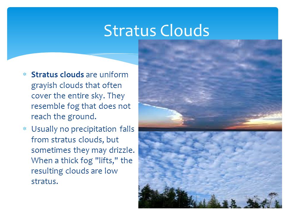 Stratus Clouds Stratus clouds are uniform grayish clouds that often cover the entire sky. They resemble fog that does not reach the ground.