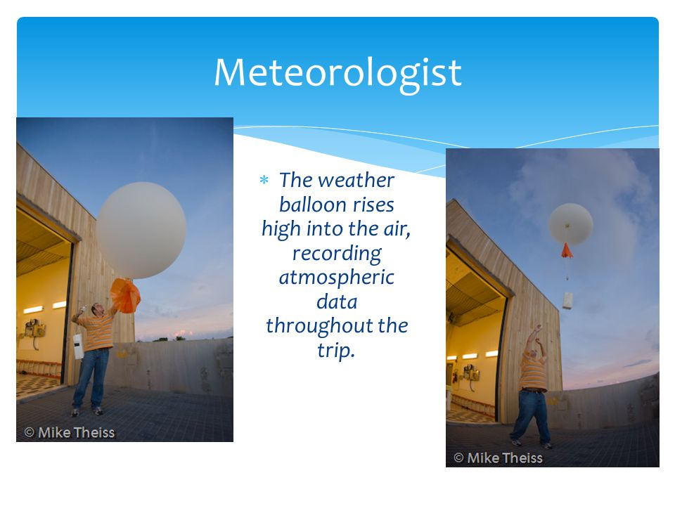 Meteorologist The weather balloon rises high into the air, recording atmospheric data throughout the trip.