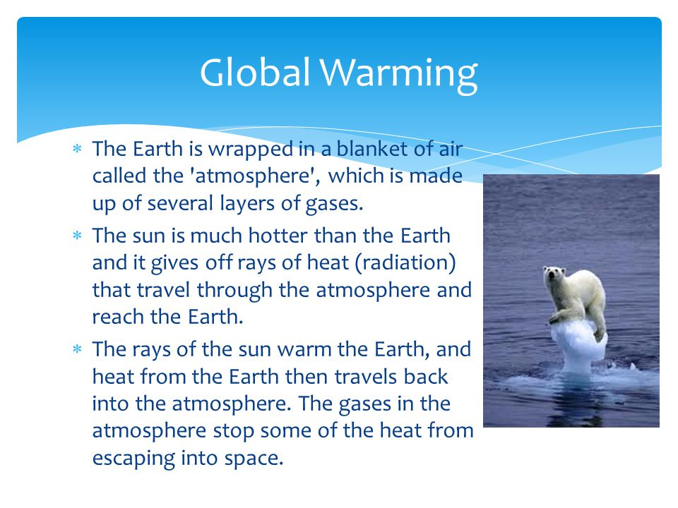 Global Warming The Earth is wrapped in a blanket of air called the atmosphere , which is made up of several layers of gases.