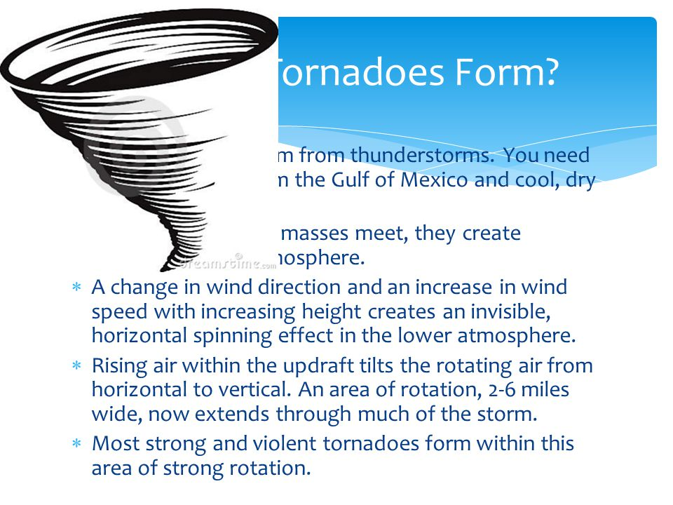 How Do Tornadoes Form Most tornadoes form from thunderstorms. You need warm, moist air from the Gulf of Mexico and cool, dry air from Canada.