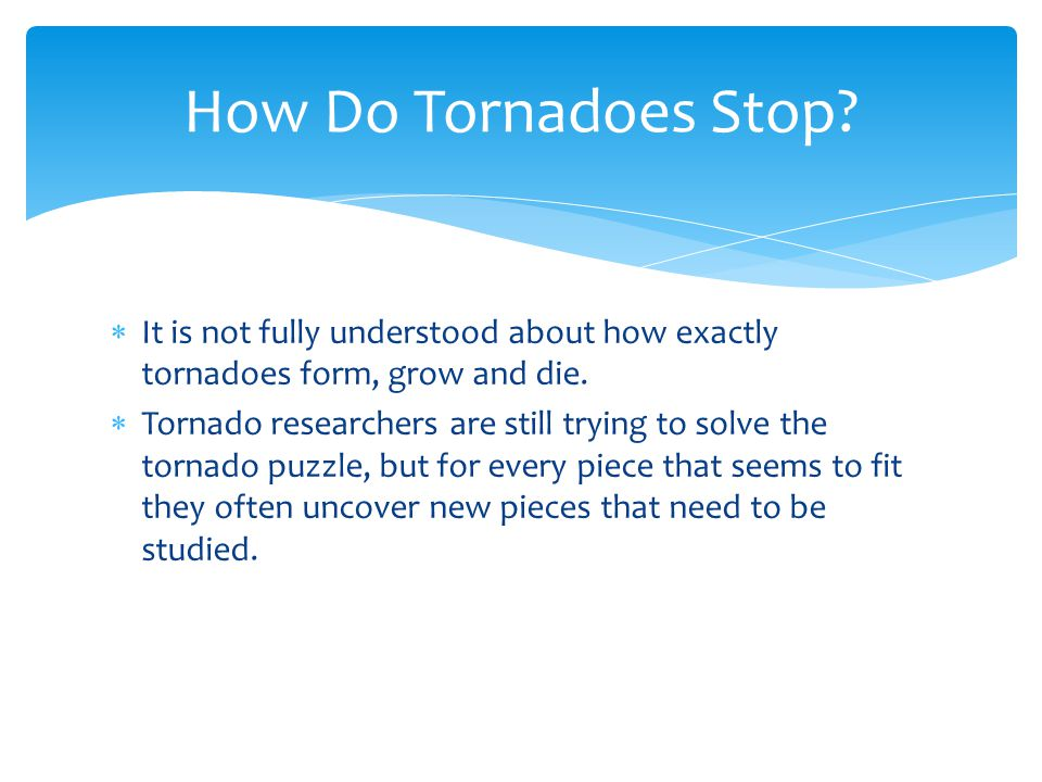 How Do Tornadoes Stop It is not fully understood about how exactly tornadoes form, grow and die.