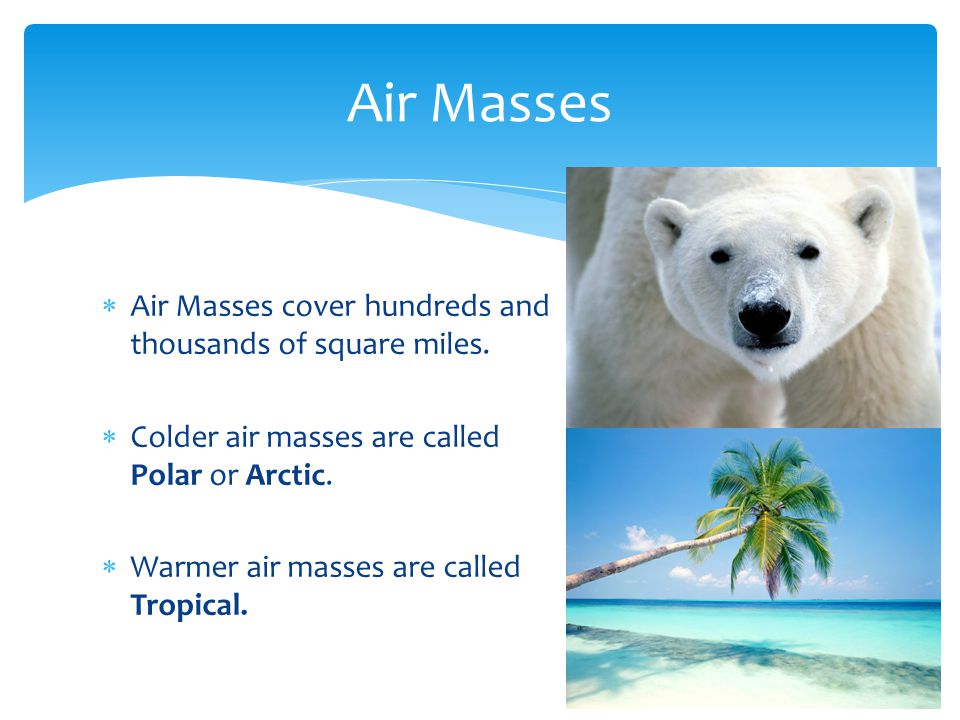 Air Masses Air Masses cover hundreds and thousands of square miles.