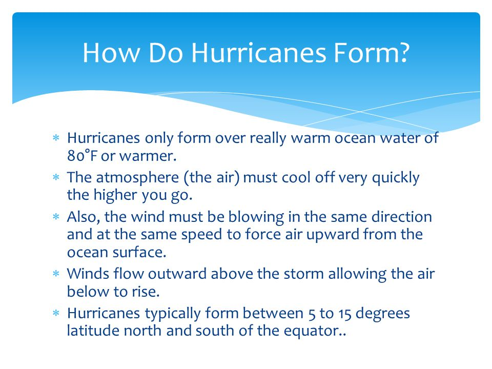 How Do Hurricanes Form Hurricanes only form over really warm ocean water of 80°F or warmer.