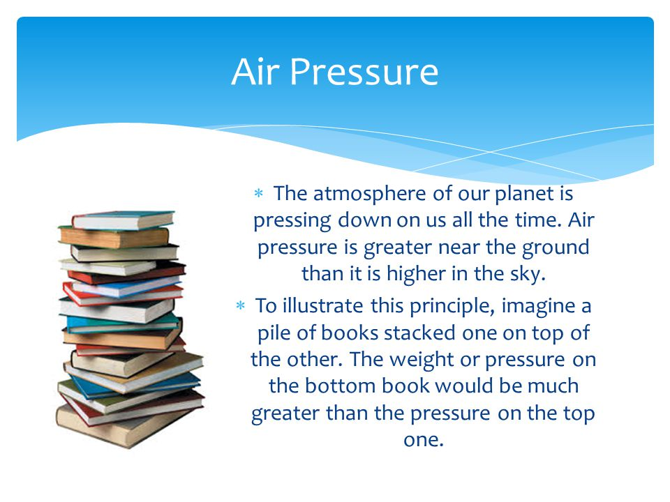 Air Pressure The atmosphere of our planet is pressing down on us all the time. Air pressure is greater near the ground than it is higher in the sky.