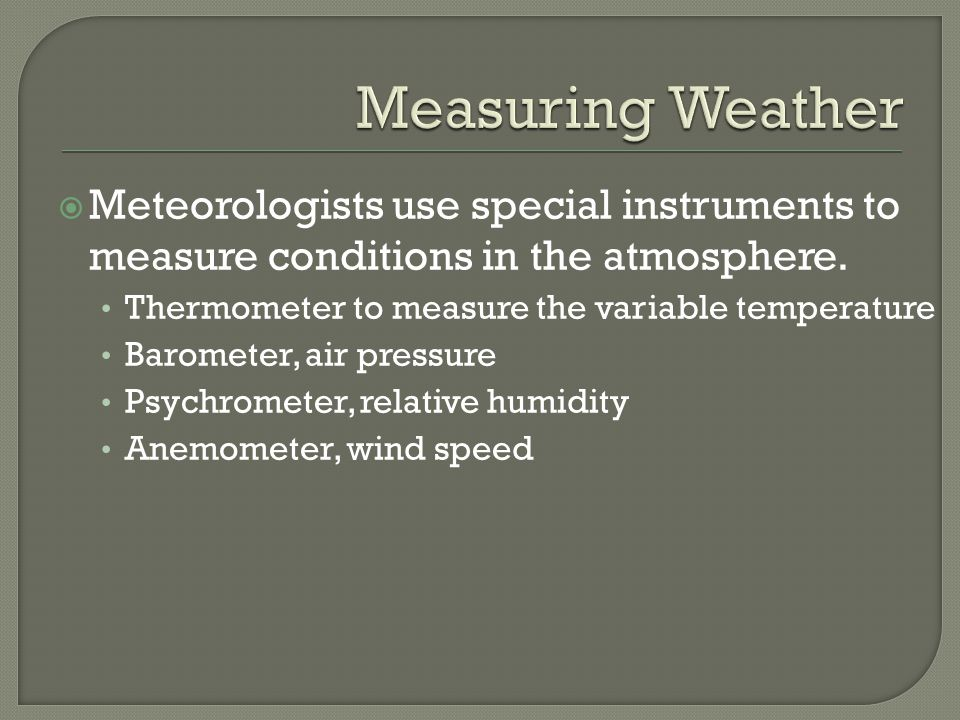 Measuring Weather Meteorologists use special instruments to measure conditions in the atmosphere. Thermometer to measure the variable temperature.