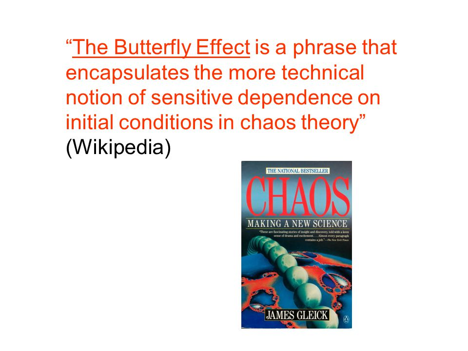 The Butterfly Effect is a phrase that encapsulates the more technical notion of sensitive dependence on initial conditions in chaos theory (Wikipedia)