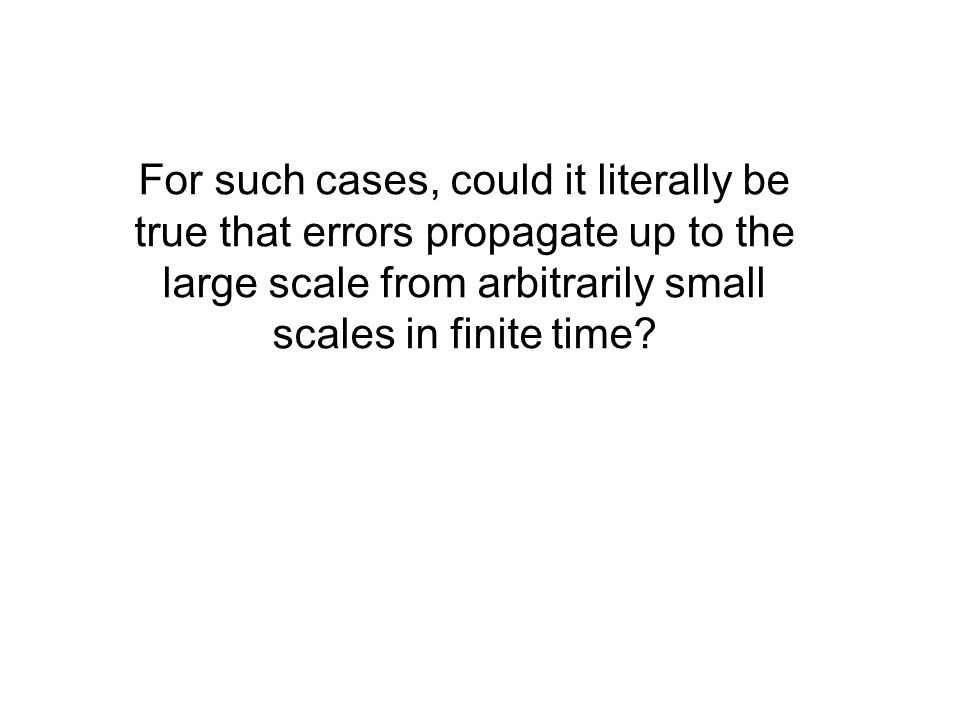 For such cases, could it literally be true that errors propagate up to the large scale from arbitrarily small scales in finite time