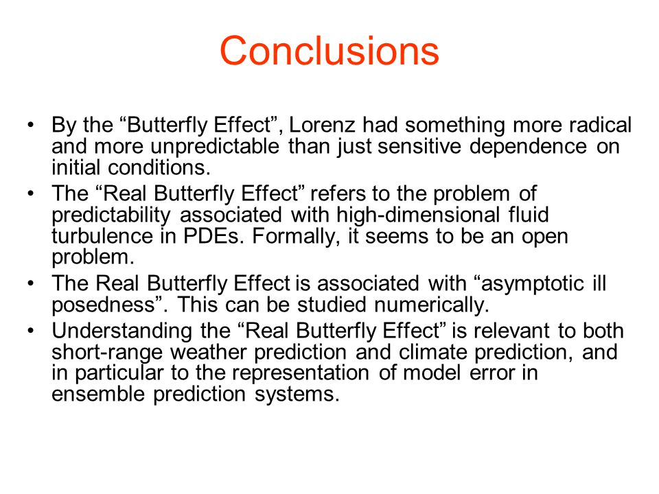 Conclusions By the Butterfly Effect , Lorenz had something more radical and more unpredictable than just sensitive dependence on initial conditions.