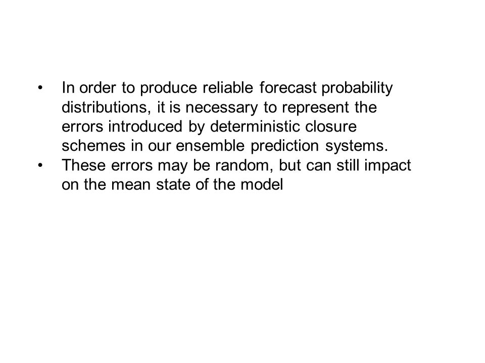 In order to produce reliable forecast probability distributions, it is necessary to represent the errors introduced by deterministic closure schemes in our ensemble prediction systems.