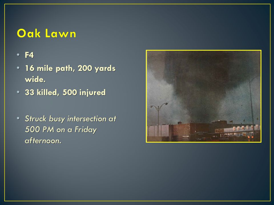 Oak Lawn F4 16 mile path, 200 yards wide. 33 killed, 500 injured