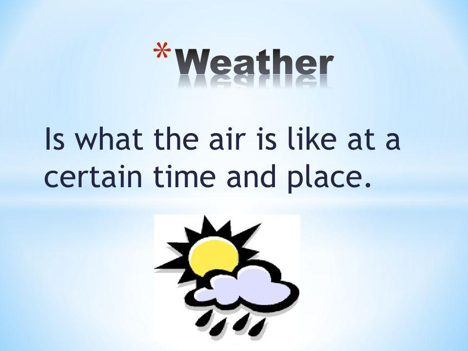 Is what the air is like at a certain time and place.