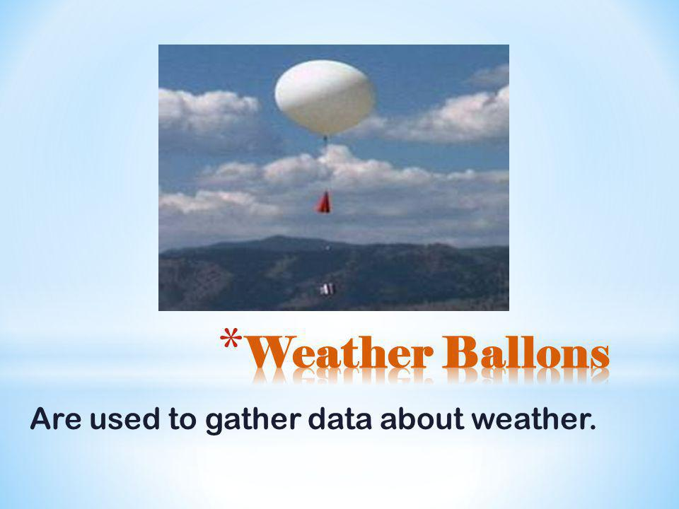 Weather Ballons Are used to gather data about weather.