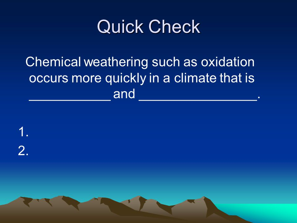 Quick Check Chemical weathering such as oxidation occurs more quickly in a climate that is ___________ and ________________.