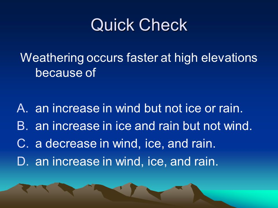 Quick Check Weathering occurs faster at high elevations because of