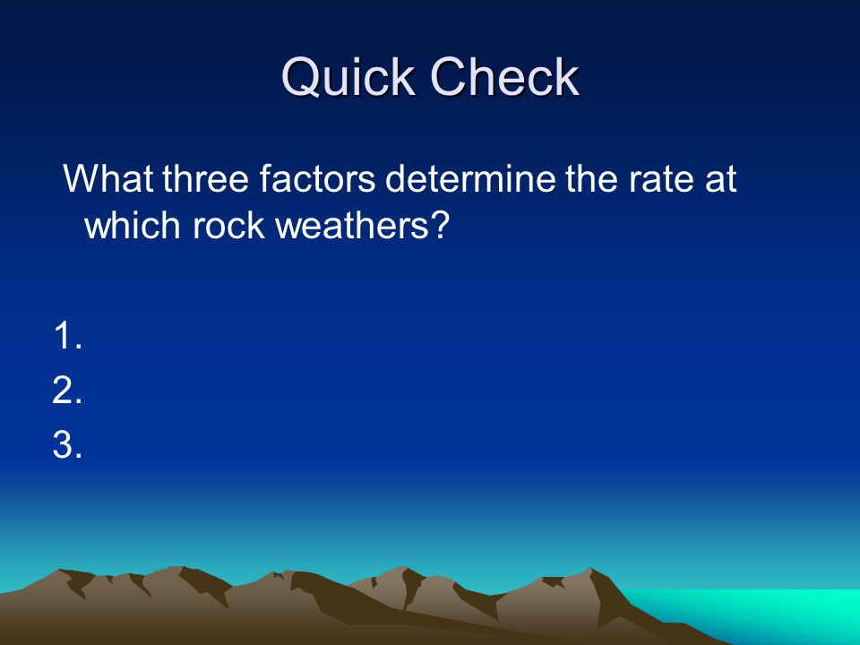 Quick Check What three factors determine the rate at which rock weathers 1. 2. 3.