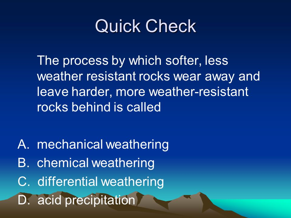 Quick Check The process by which softer, less weather resistant rocks wear away and leave harder, more weather-resistant rocks behind is called.