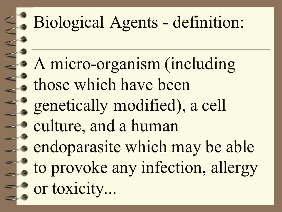 Biological Agents - definition: A micro-organism (including those which have been genetically modified), a cell culture, and a human endoparasite which may be able to provoke any infection, allergy or toxicity...