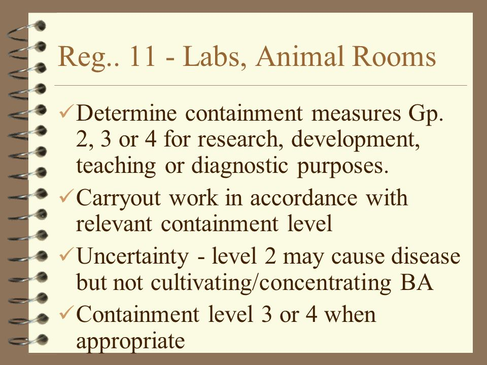 Reg.. 11 - Labs, Animal Rooms Determine containment measures Gp. 2, 3 or 4 for research, development, teaching or diagnostic purposes.