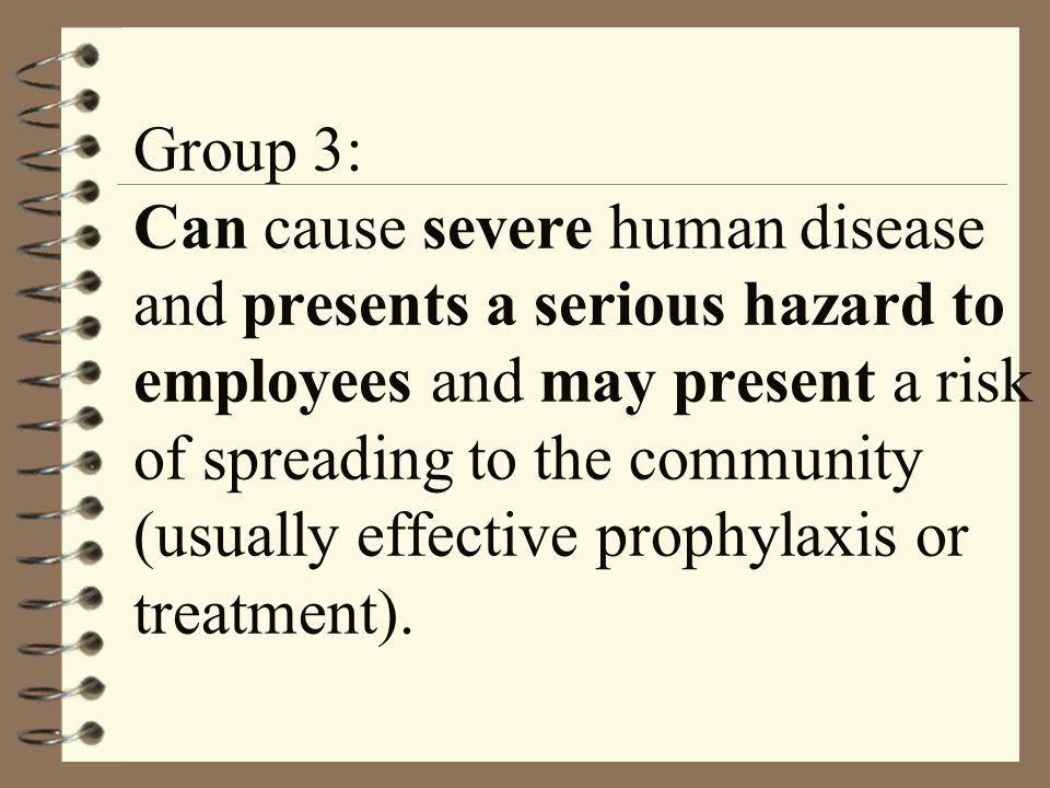 Group 3: Can cause severe human disease and presents a serious hazard to employees and may present a risk of spreading to the community (usually effective prophylaxis or treatment).