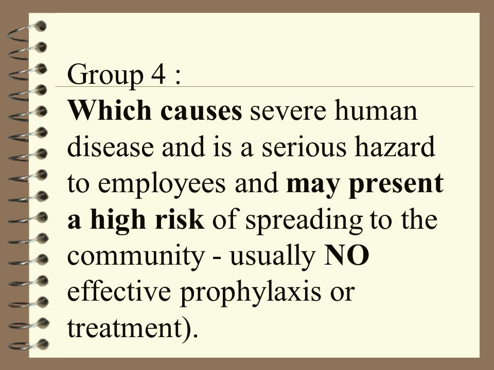 Group 4 : Which causes severe human disease and is a serious hazard to employees and may present a high risk of spreading to the community - usually NO effective prophylaxis or treatment).