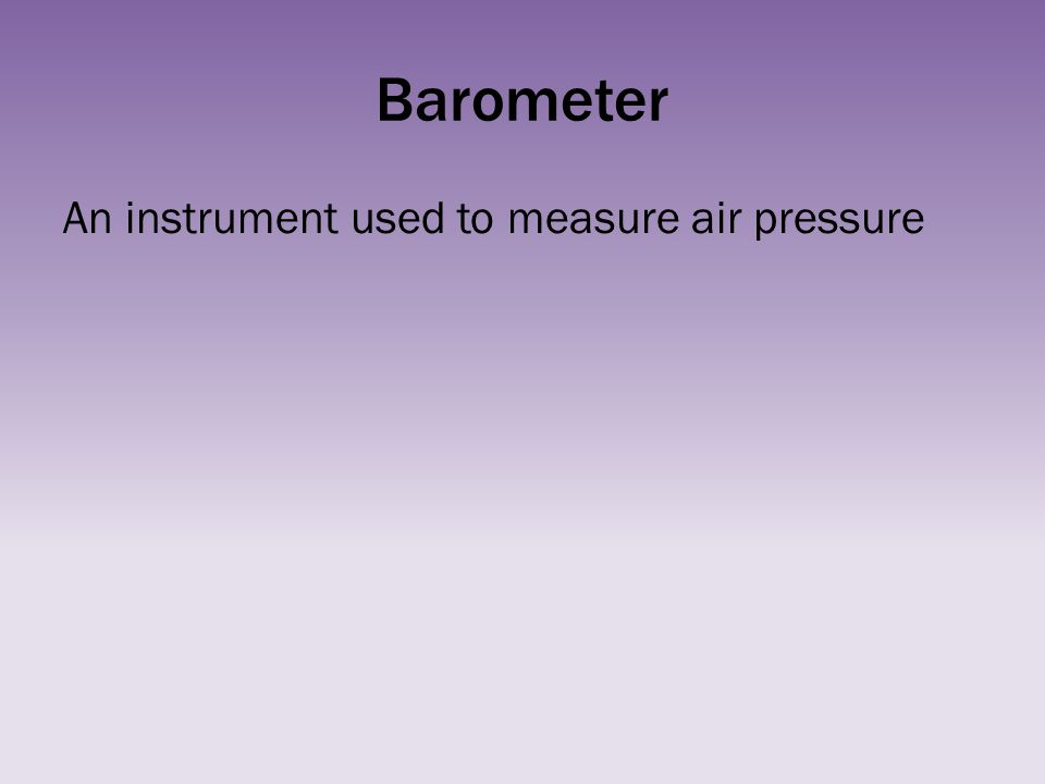 Barometer An instrument used to measure air pressure