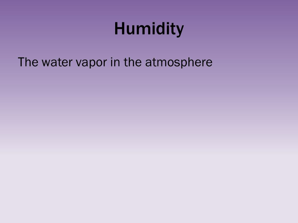 Humidity The water vapor in the atmosphere