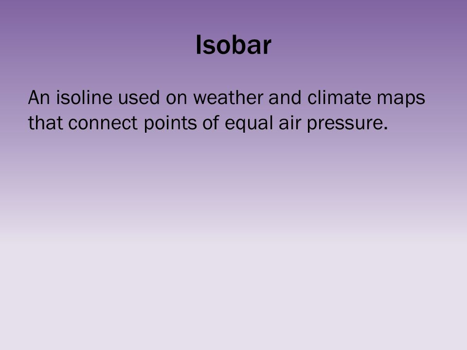 Isobar An isoline used on weather and climate maps that connect points of equal air pressure.