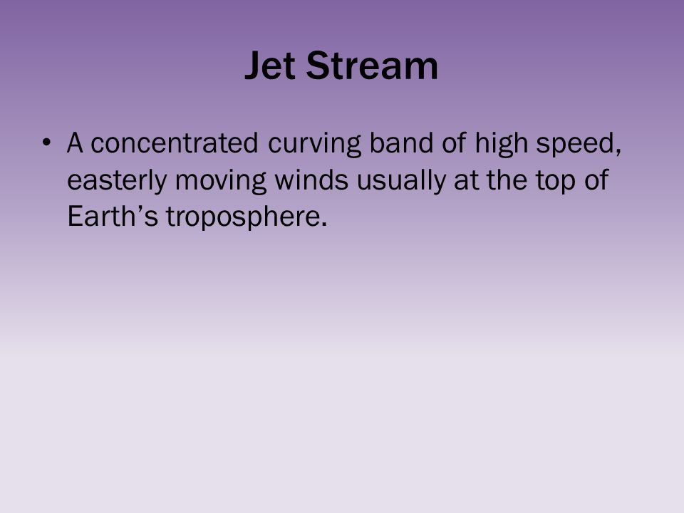 Jet Stream A concentrated curving band of high speed, easterly moving winds usually at the top of Earth's troposphere.