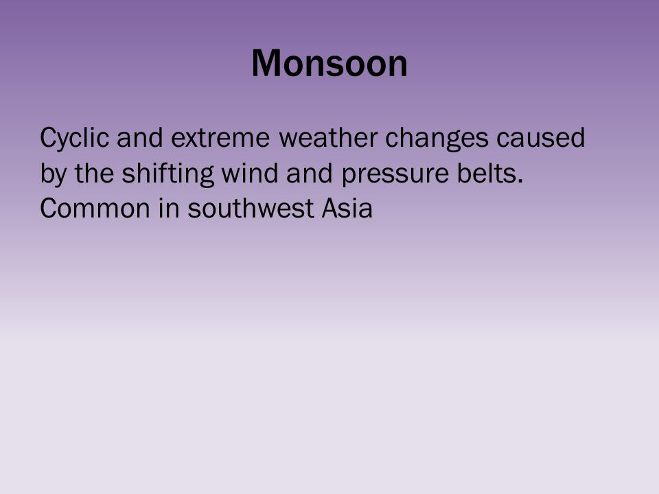 Monsoon Cyclic and extreme weather changes caused by the shifting wind and pressure belts.