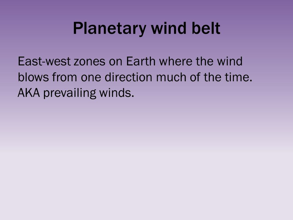 Planetary wind belt East-west zones on Earth where the wind blows from one direction much of the time.