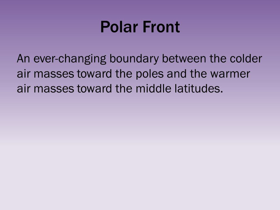 Polar Front An ever-changing boundary between the colder air masses toward the poles and the warmer air masses toward the middle latitudes.