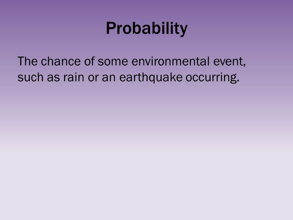 Probability The chance of some environmental event, such as rain or an earthquake occurring.