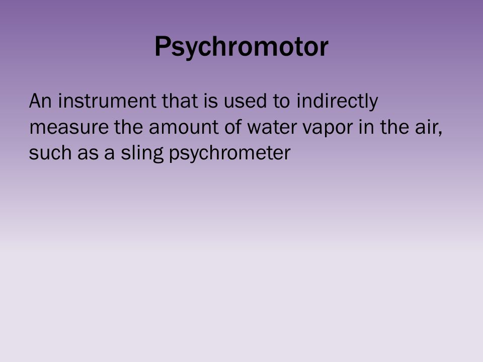 Psychromotor An instrument that is used to indirectly measure the amount of water vapor in the air, such as a sling psychrometer.