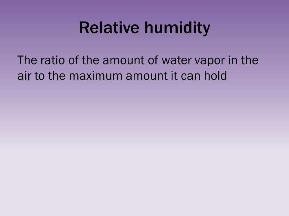 Relative humidity The ratio of the amount of water vapor in the air to the maximum amount it can hold.