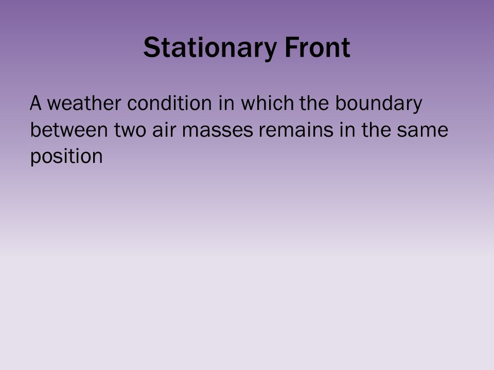 Stationary Front A weather condition in which the boundary between two air masses remains in the same position.