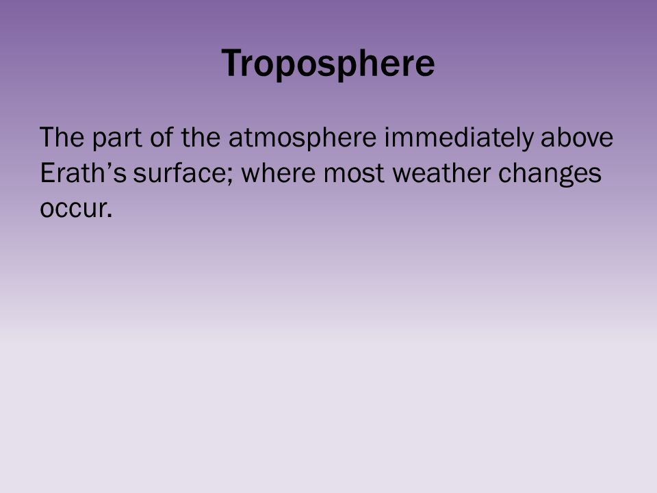 Troposphere The part of the atmosphere immediately above Erath's surface; where most weather changes occur.