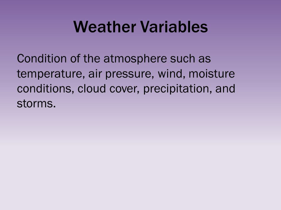 Weather Variables Condition of the atmosphere such as temperature, air pressure, wind, moisture conditions, cloud cover, precipitation, and storms.