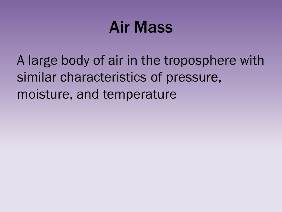 Air Mass A large body of air in the troposphere with similar characteristics of pressure, moisture, and temperature.