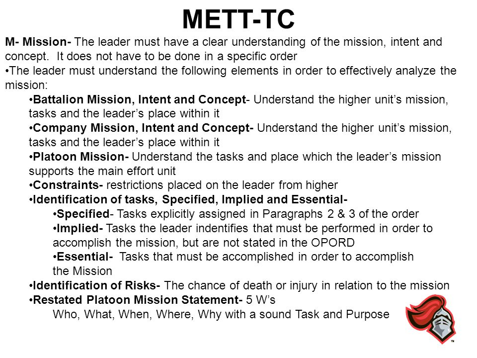 METT-TC M- Mission- The leader must have a clear understanding of the mission, intent and concept. It does not have to be done in a specific order.