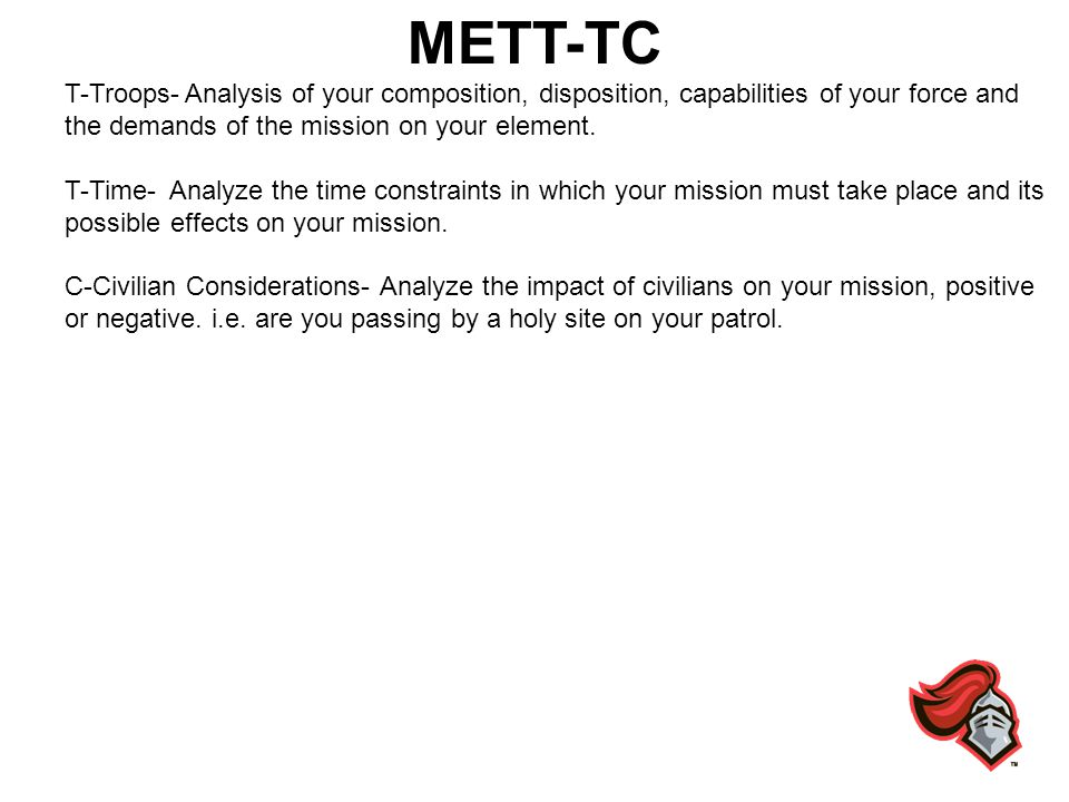 METT-TC T-Troops- Analysis of your composition, disposition, capabilities of your force and the demands of the mission on your element.